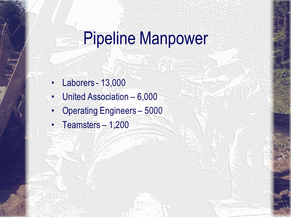 Pipeline Manpower Laborers - 13,000 United Association – 6,000 Operating Engineers – 5000 Teamsters – 1,200