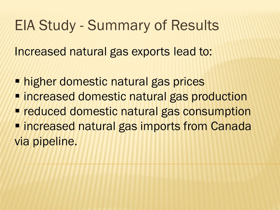 EIA Study - Summary of Results Increased natural gas exports lead to: higher domestic natural gas prices increased domestic natural gas production reduced domestic natural gas consumption increased natural gas imports from Canada via pipeline.
