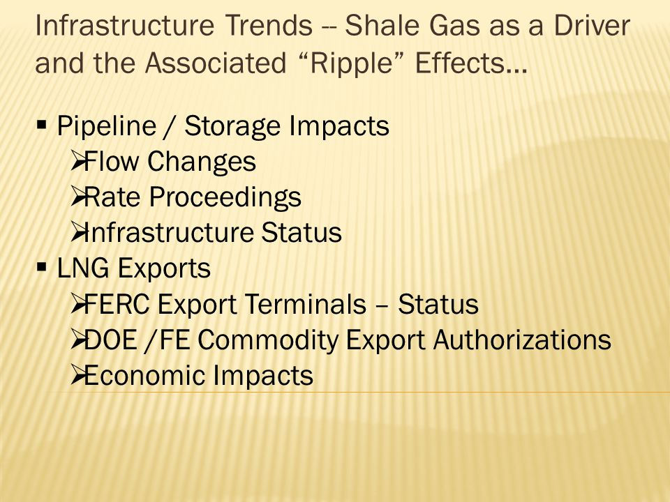 Infrastructure Trends -- Shale Gas as a Driver and the Associated Ripple Effects… Pipeline / Storage Impacts Flow Changes Rate Proceedings Infrastructure Status LNG Exports FERC Export Terminals – Status DOE /FE Commodity Export Authorizations Economic Impacts