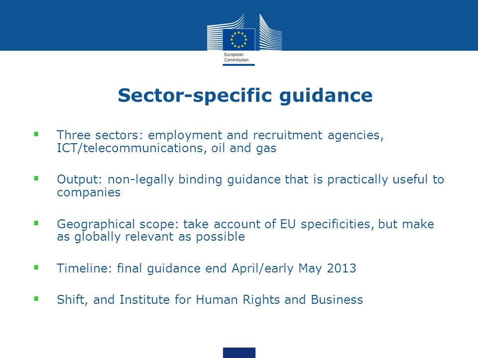 Sector-specific guidance Three sectors: employment and recruitment agencies, ICT/telecommunications, oil and gas Output: non-legally binding guidance that is practically useful to companies Geographical scope: take account of EU specificities, but make as globally relevant as possible Timeline: final guidance end April/early May 2013 Shift, and Institute for Human Rights and Business