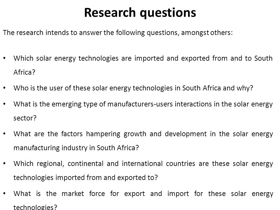 Research questions The research intends to answer the following questions, amongst others: Which solar energy technologies are imported and exported from and to South Africa.