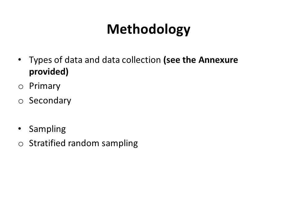 Methodology Types of data and data collection (see the Annexure provided) o Primary o Secondary Sampling o Stratified random sampling