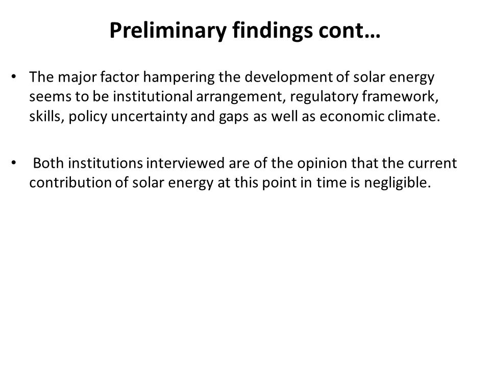 Preliminary findings cont… The major factor hampering the development of solar energy seems to be institutional arrangement, regulatory framework, skills, policy uncertainty and gaps as well as economic climate.