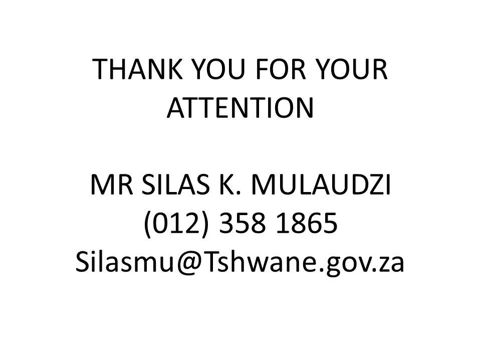 THANK YOU FOR YOUR ATTENTION MR SILAS K. MULAUDZI (012) 358 1865 Silasmu@Tshwane.gov.za