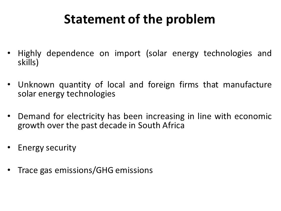 Statement of the problem Highly dependence on import (solar energy technologies and skills) Unknown quantity of local and foreign firms that manufactu