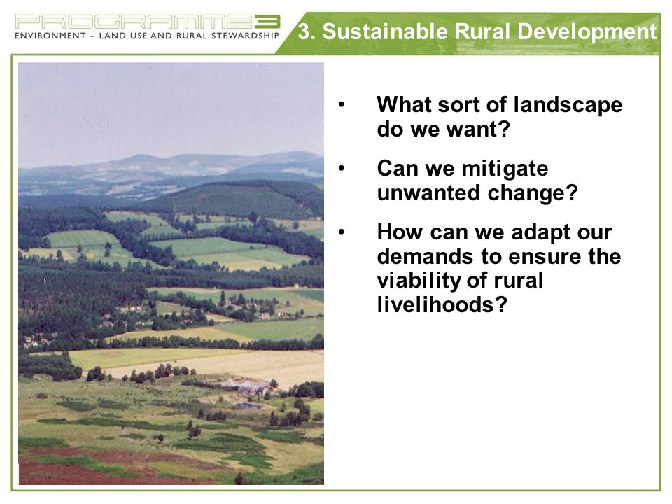 3. Sustainable Rural Development What sort of landscape do we want? Can we mitigate unwanted change? How can we adapt our demands to ensure the viabil