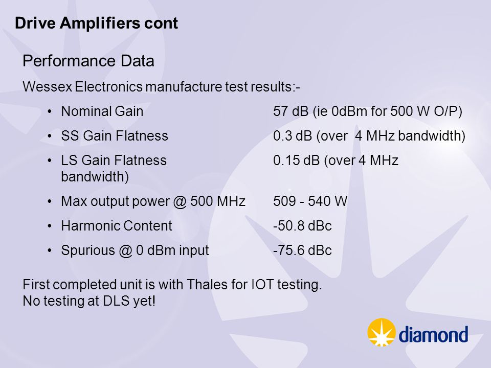 Performance Data Wessex Electronics manufacture test results:- Nominal Gain57 dB (ie 0dBm for 500 W O/P) SS Gain Flatness0.3 dB (over 4 MHz bandwidth) LS Gain Flatness0.15 dB (over 4 MHz bandwidth) Max output power @ 500 MHz509 - 540 W Harmonic Content-50.8 dBc Spurious @ 0 dBm input-75.6 dBc First completed unit is with Thales for IOT testing.