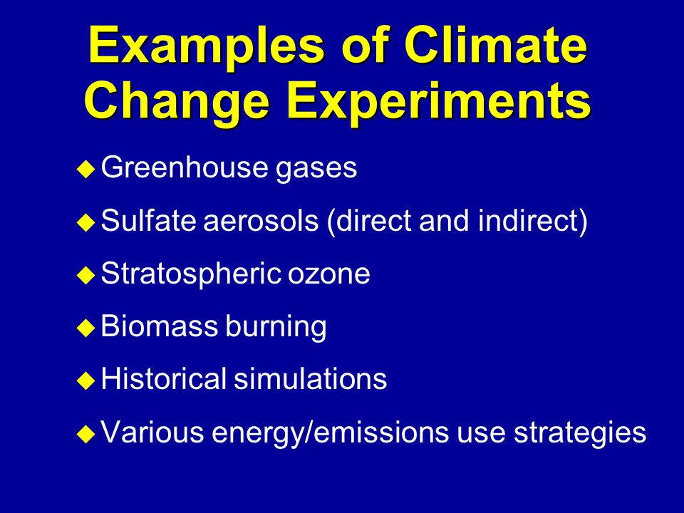 Examples of Climate Change Experiments u Greenhouse gases u Sulfate aerosols (direct and indirect) u Stratospheric ozone u Biomass burning u Historical simulations u Various energy/emissions use strategies