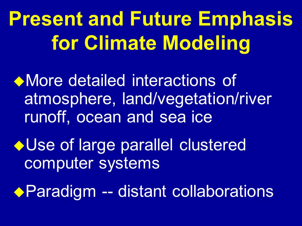 Present and Future Emphasis for Climate Modeling u More detailed interactions of atmosphere, land/vegetation/river runoff, ocean and sea ice u Use of