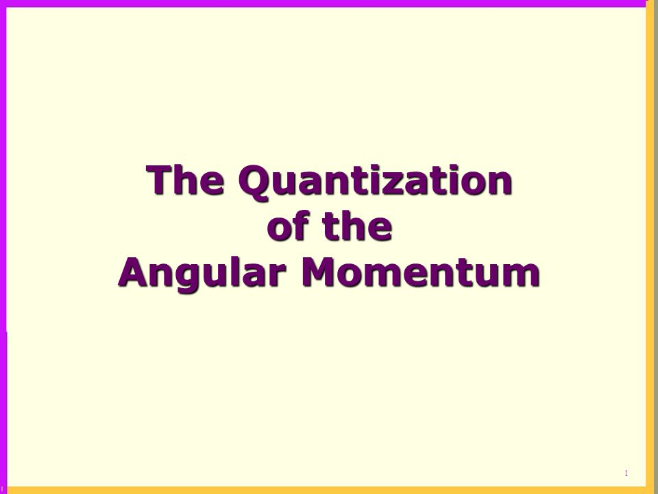 1 The Quantization of the Angular Momentum