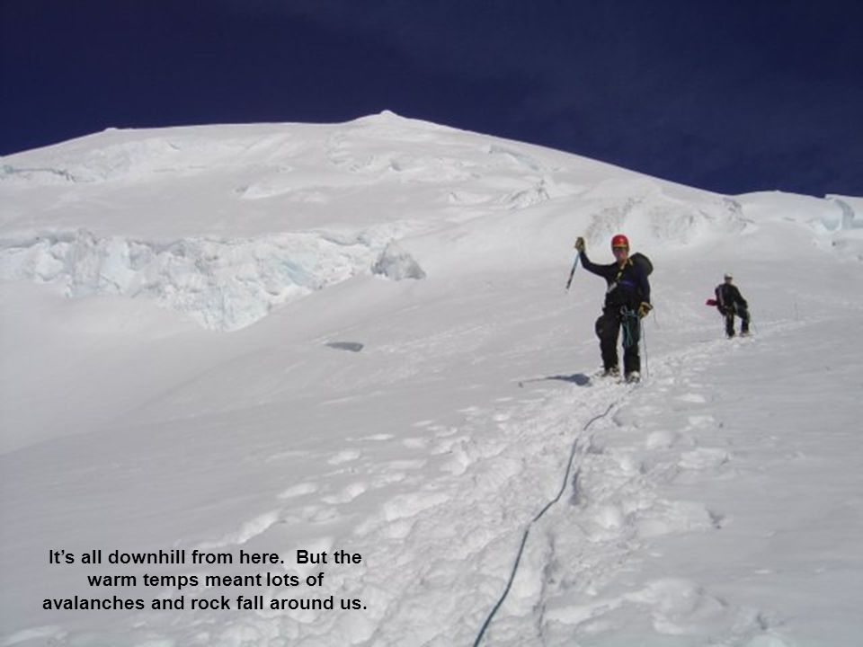 Its all downhill from here. But the warm temps meant lots of avalanches and rock fall around us.
