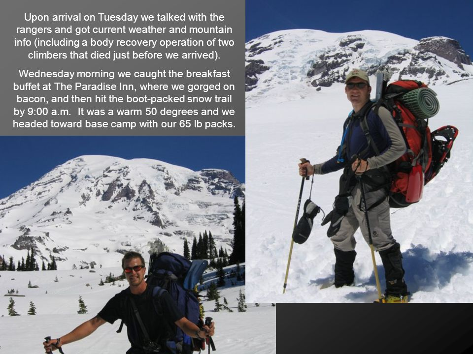 Upon arrival on Tuesday we talked with the rangers and got current weather and mountain info (including a body recovery operation of two climbers that died just before we arrived).
