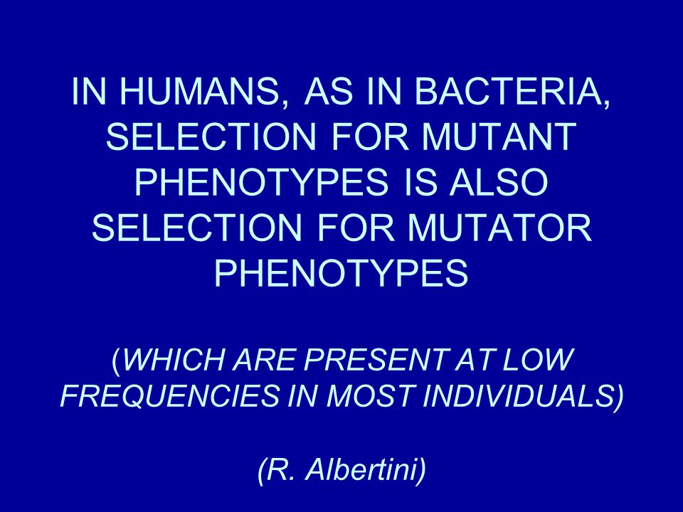 IN HUMANS, AS IN BACTERIA, SELECTION FOR MUTANT PHENOTYPES IS ALSO SELECTION FOR MUTATOR PHENOTYPES (WHICH ARE PRESENT AT LOW FREQUENCIES IN MOST INDIVIDUALS) (R.