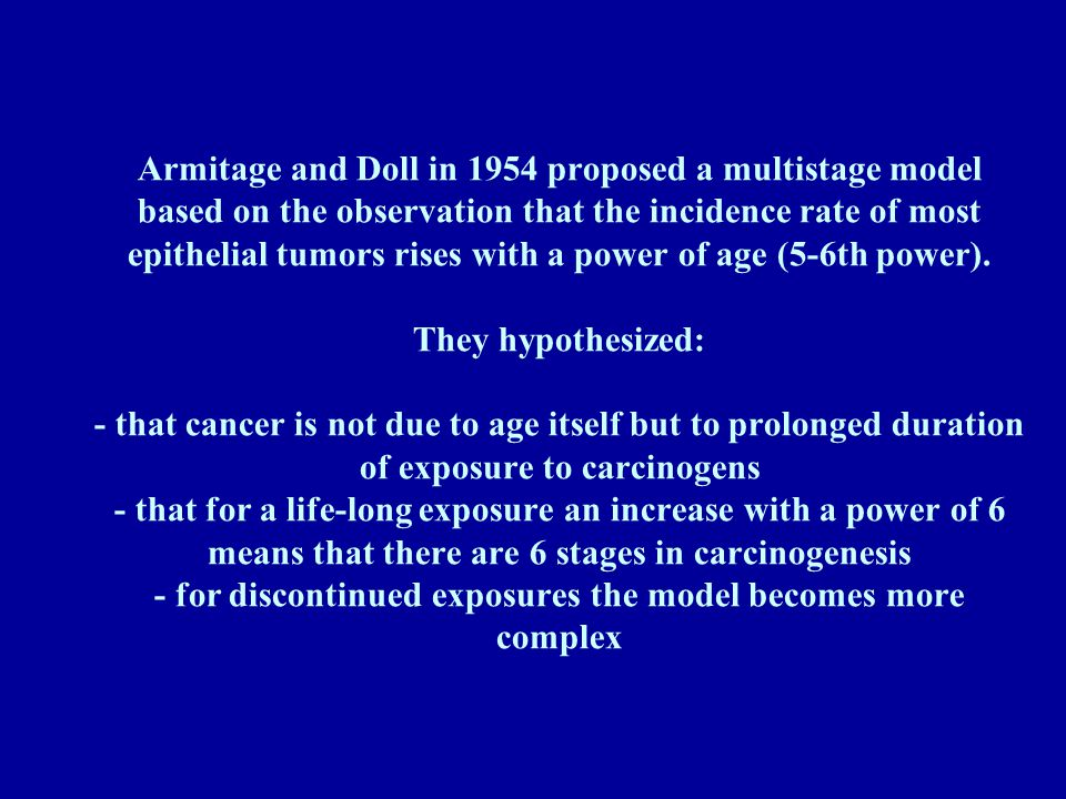 Armitage and Doll in 1954 proposed a multistage model based on the observation that the incidence rate of most epithelial tumors rises with a power of age (5-6th power).