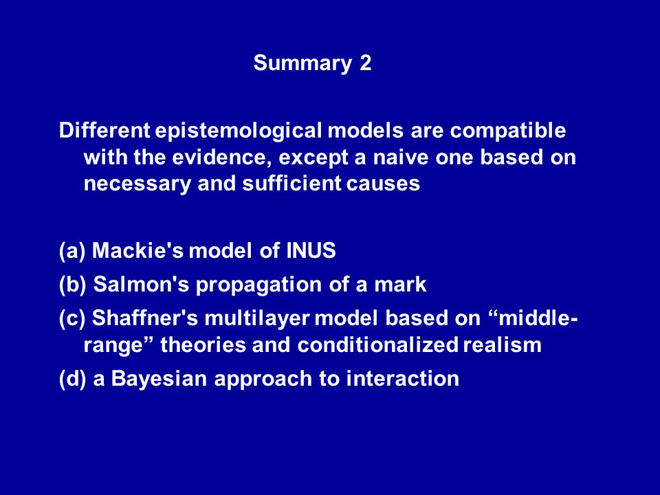 Summary 2 Different epistemological models are compatible with the evidence, except a naive one based on necessary and sufficient causes (a) Mackie s model of INUS (b) Salmon s propagation of a mark (c) Shaffner s multilayer model based on middle- range theories and conditionalized realism (d) a Bayesian approach to interaction