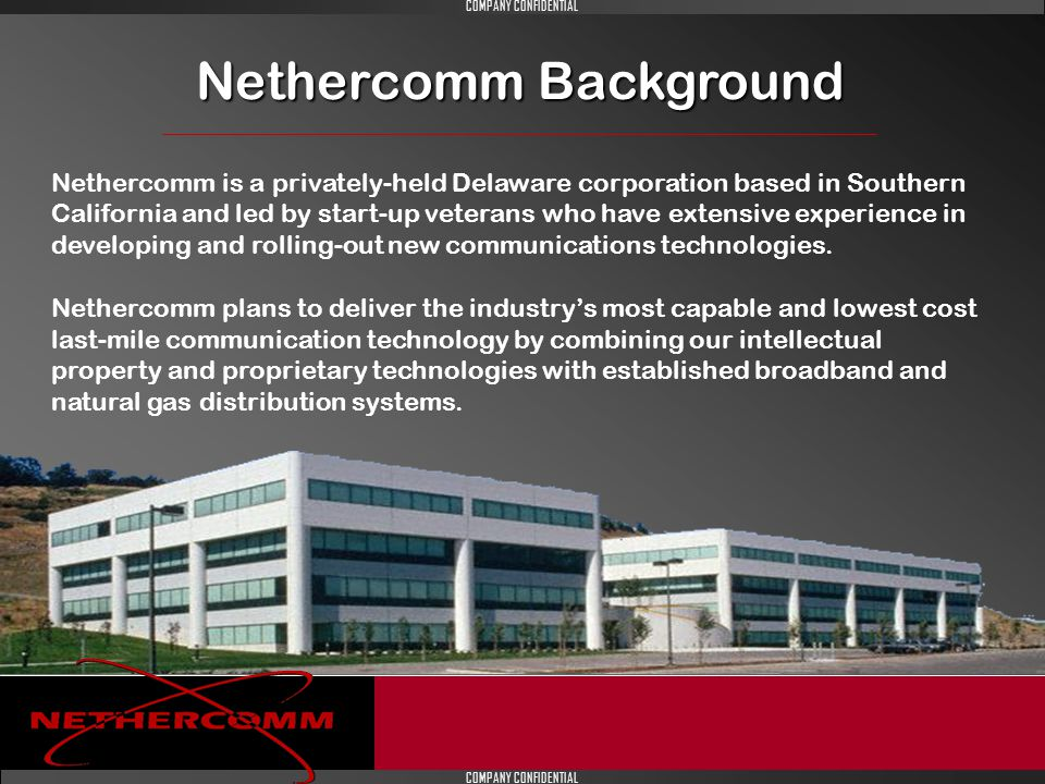 COMPANY CONFIDENTIAL Nethercomm Background Nethercomm is a privately-held Delaware corporation based in Southern California and led by start-up veterans who have extensive experience in developing and rolling-out new communications technologies.