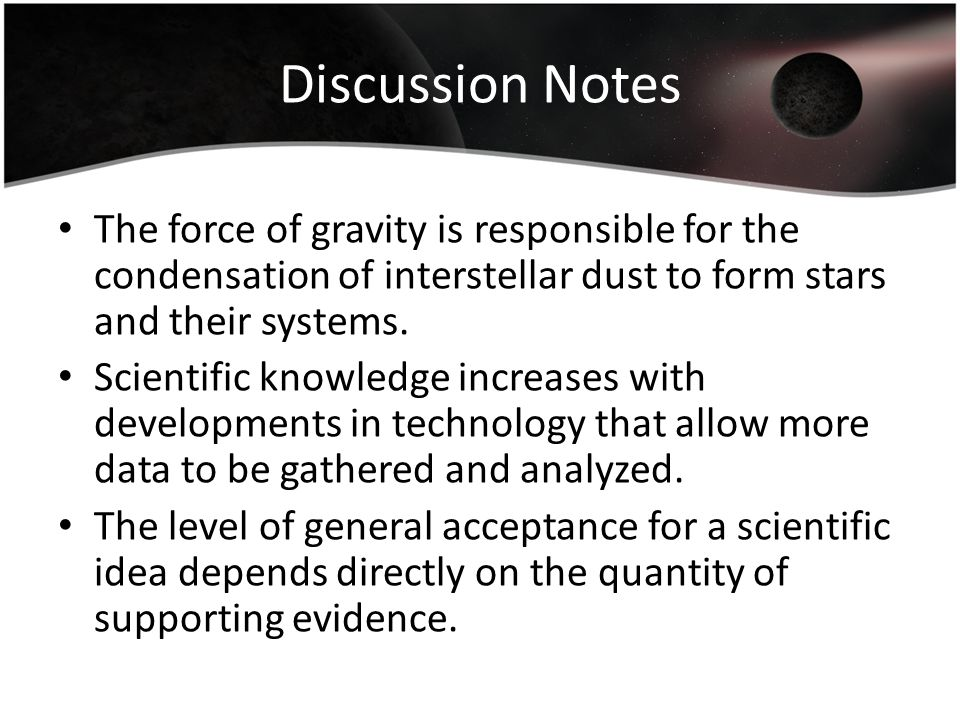 Discussion Notes The force of gravity is responsible for the condensation of interstellar dust to form stars and their systems.