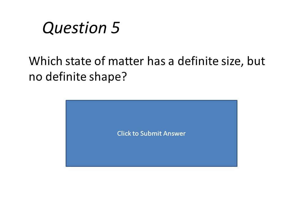 Question 5 Which state of matter has a definite size, but no definite shape? Click to Submit Answer
