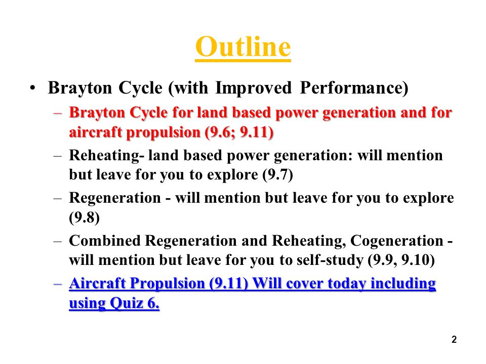 2 Outline Brayton Cycle (with Improved Performance) –Brayton Cycle for land based power generation and for aircraft propulsion (9.6; 9.11) –Reheating- land based power generation: will mention but leave for you to explore (9.7) –Regeneration - will mention but leave for you to explore (9.8) –Combined Regeneration and Reheating, Cogeneration - will mention but leave for you to self-study (9.9, 9.10) –Aircraft Propulsion (9.11) Will cover today including using Quiz 6.