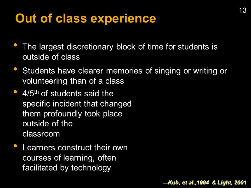 13 Out of class experience The largest discretionary block of time for students is outside of class Students have clearer memories of singing or writing or volunteering than of a class Kuh, et al.,1994 & Light, /5 th of students said the specific incident that changed them profoundly took place outside of the classroom Learners construct their own courses of learning, often facilitated by technology