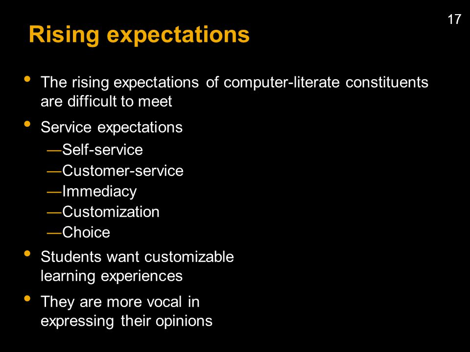 17 Rising expectations The rising expectations of computer-literate constituents are difficult to meet Service expectations Self-service Customer-service Immediacy Customization Choice Students want customizable learning experiences They are more vocal in expressing their opinions