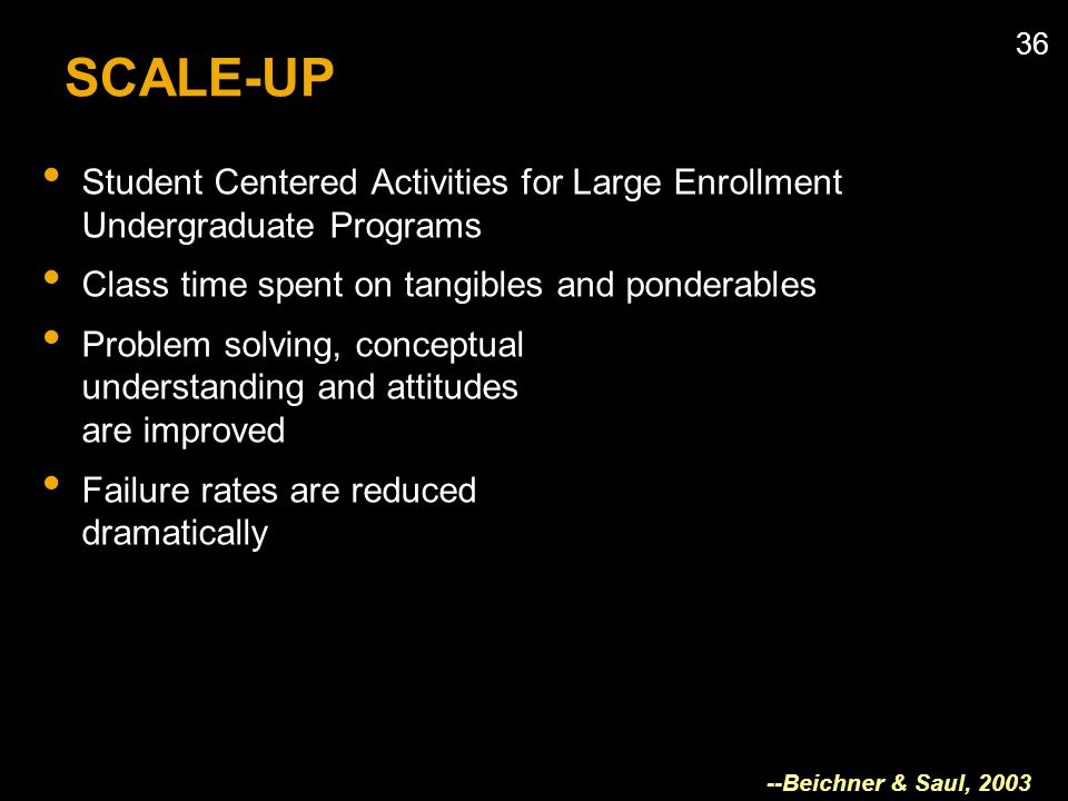 36 SCALE-UP Student Centered Activities for Large Enrollment Undergraduate Programs Class time spent on tangibles and ponderables Problem solving, conceptual understanding and attitudes are improved Failure rates are reduced dramatically --Beichner & Saul, 2003