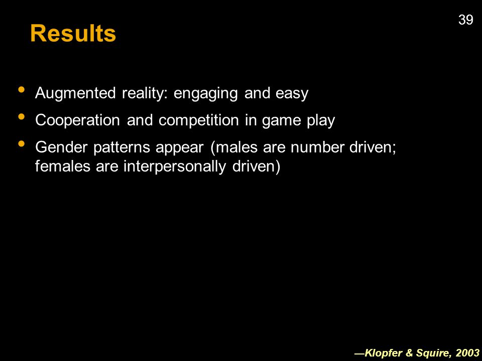 39 Results Augmented reality: engaging and easy Cooperation and competition in game play Gender patterns appear (males are number driven; females are interpersonally driven) Klopfer & Squire, 2003