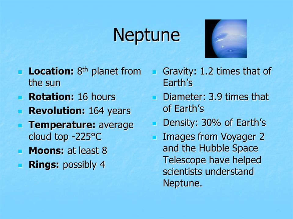 Neptune Location: 8th planet from the sun Rotation: 16 hours Revolution: 164 years Temperature: average cloud top -225°C Moons: at least 8 Rings: possibly 4 Gravity: 1.2 times that of Earths Diameter: 3.9 times that of Earths Density: 30% of Earths Images from Voyager 2 and the Hubble Space Telescope have helped scientists understand Neptune.
