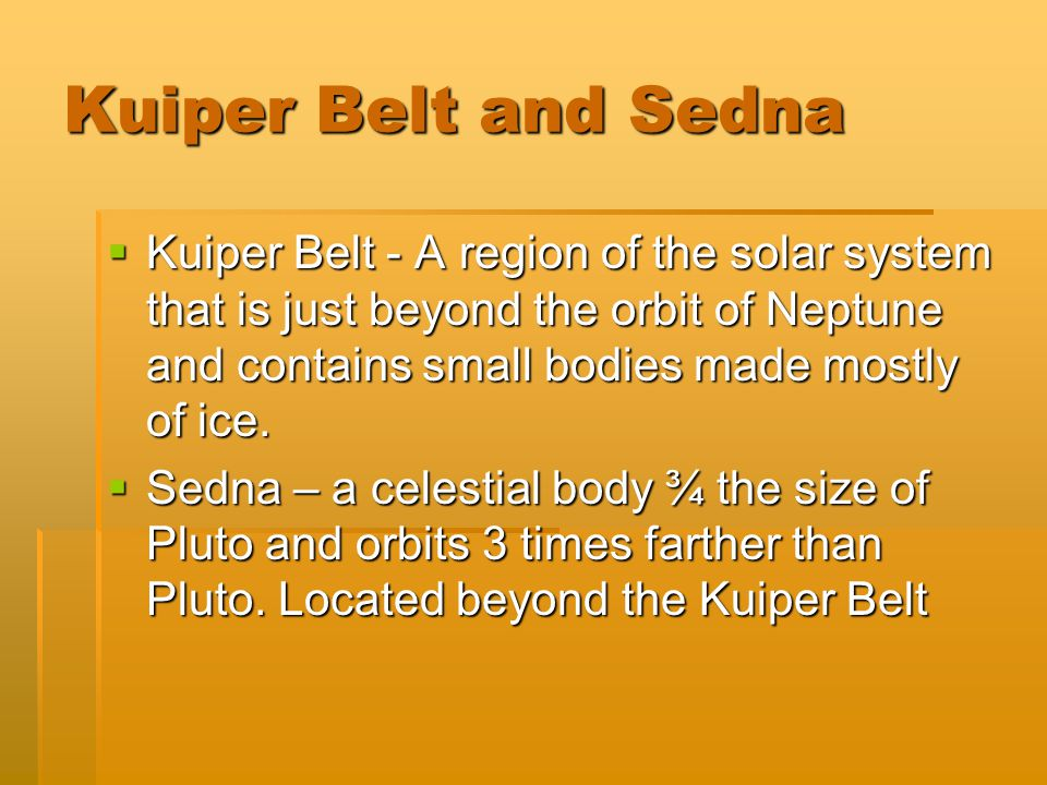 Kuiper Belt and Sedna Kuiper Belt - A region of the solar system that is just beyond the orbit of Neptune and contains small bodies made mostly of ice.