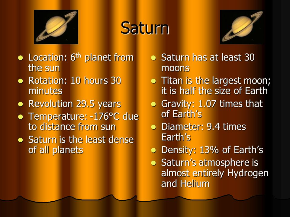 Saturn Location: 6 th planet from the sun Location: 6 th planet from the sun Rotation: 10 hours 30 minutes Rotation: 10 hours 30 minutes Revolution 29.5 years Revolution 29.5 years Temperature: -176°C due to distance from sun Temperature: -176°C due to distance from sun Saturn is the least dense of all planets Saturn is the least dense of all planets Saturn has at least 30 moons Saturn has at least 30 moons Titan is the largest moon; it is half the size of Earth Titan is the largest moon; it is half the size of Earth Gravity: 1.07 times that of Earths Gravity: 1.07 times that of Earths Diameter: 9.4 times Earths Diameter: 9.4 times Earths Density: 13% of Earths Density: 13% of Earths Saturns atmosphere is almost entirely Hydrogen and Helium Saturns atmosphere is almost entirely Hydrogen and Helium