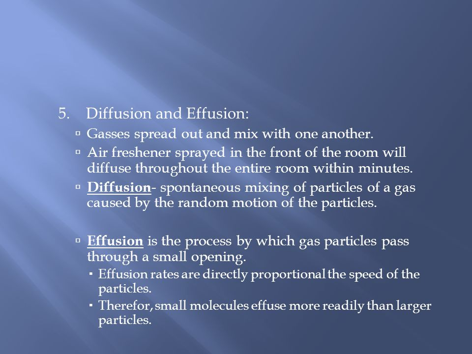 5. Diffusion and Effusion: Gasses spread out and mix with one another. Air freshener sprayed in the front of the room will diffuse throughout the enti