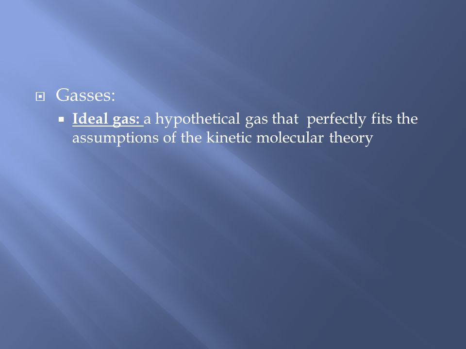 Gasses: Ideal gas: a hypothetical gas that perfectly fits the assumptions of the kinetic molecular theory