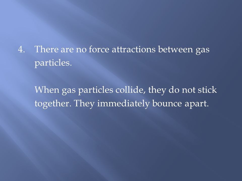 4. There are no force attractions between gas particles. When gas particles collide, they do not stick together. They immediately bounce apart.
