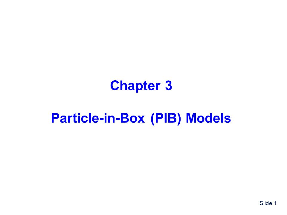 Slide 1 Chapter 3 Particle-in-Box (PIB) Models