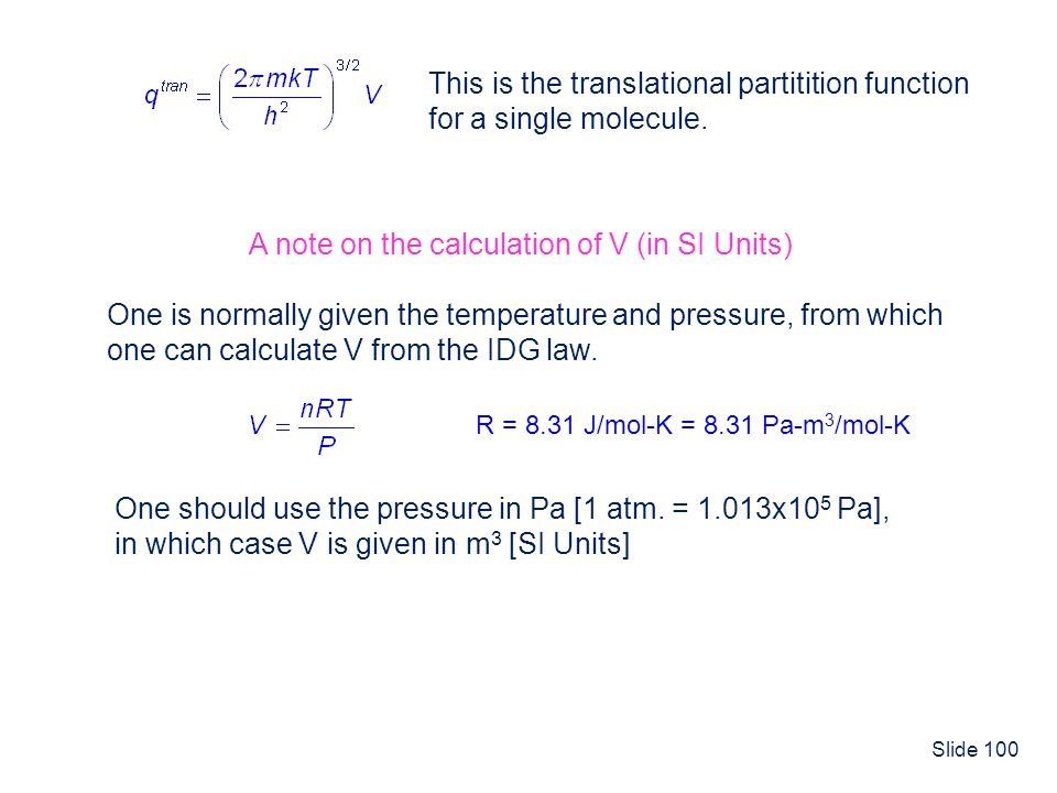Slide 100 This is the translational partitition function for a single molecule. A note on the calculation of V (in SI Units) One is normally given the