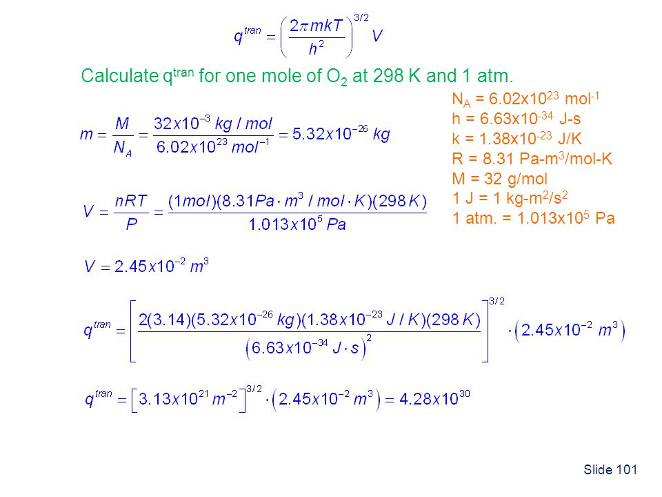 Slide 101 Calculate q tran for one mole of O 2 at 298 K and 1 atm. N A = 6.02x10 23 mol -1 h = 6.63x10 -34 J-s k = 1.38x10 -23 J/K R = 8.31 Pa-m 3 /mo