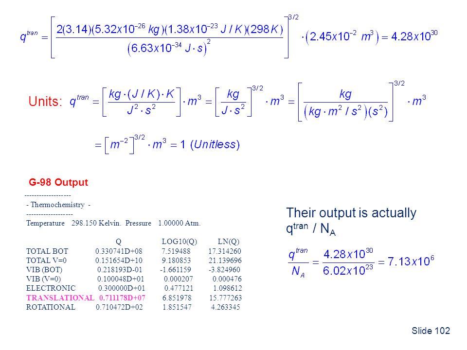Slide 102 ------------------- - Thermochemistry - ------------------- Temperature 298.150 Kelvin. Pressure 1.00000 Atm. Q LOG10(Q) LN(Q) TOTAL BOT 0.3