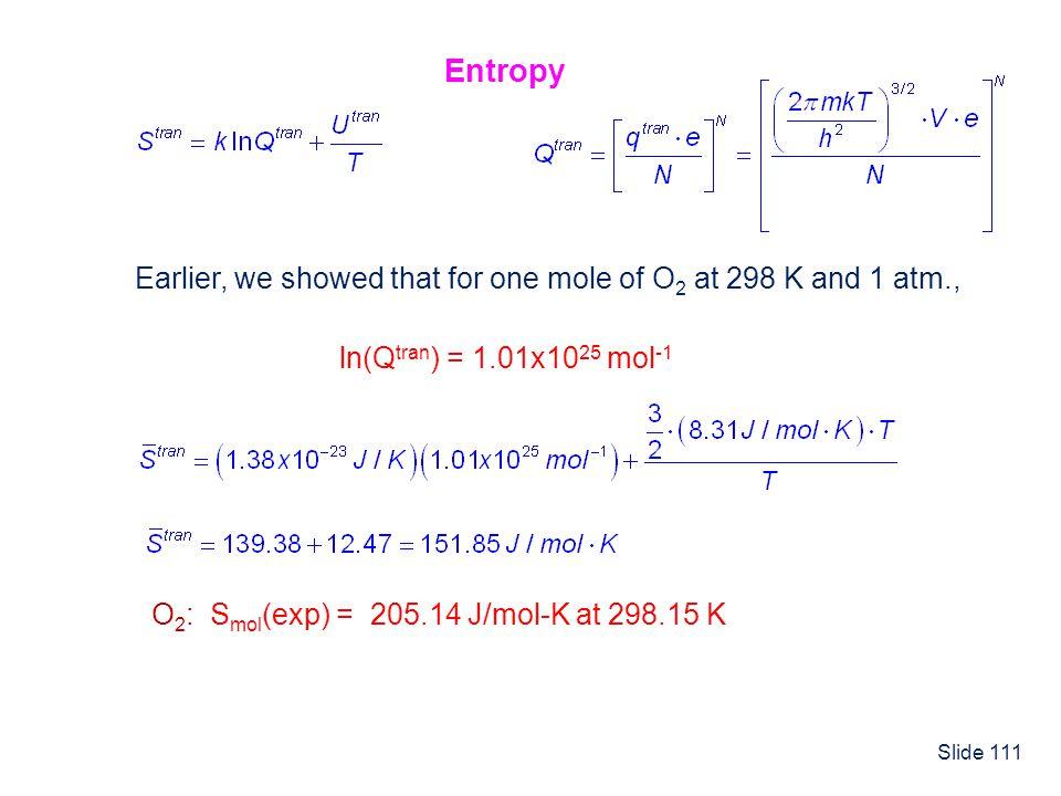 Slide 111 ln(Q tran ) = 1.01x10 25 mol -1 Earlier, we showed that for one mole of O 2 at 298 K and 1 atm., O 2 : S mol (exp) = 205.14 J/mol-K at 298.1