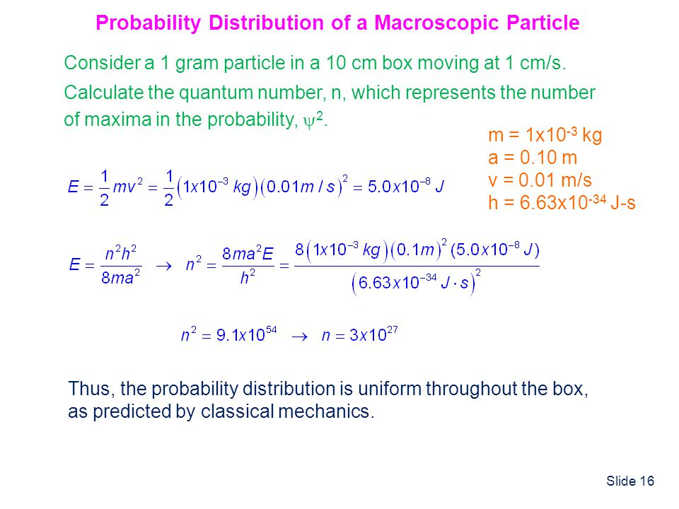 Slide 16 Probability Distribution of a Macroscopic Particle Consider a 1 gram particle in a 10 cm box moving at 1 cm/s. Calculate the quantum number,