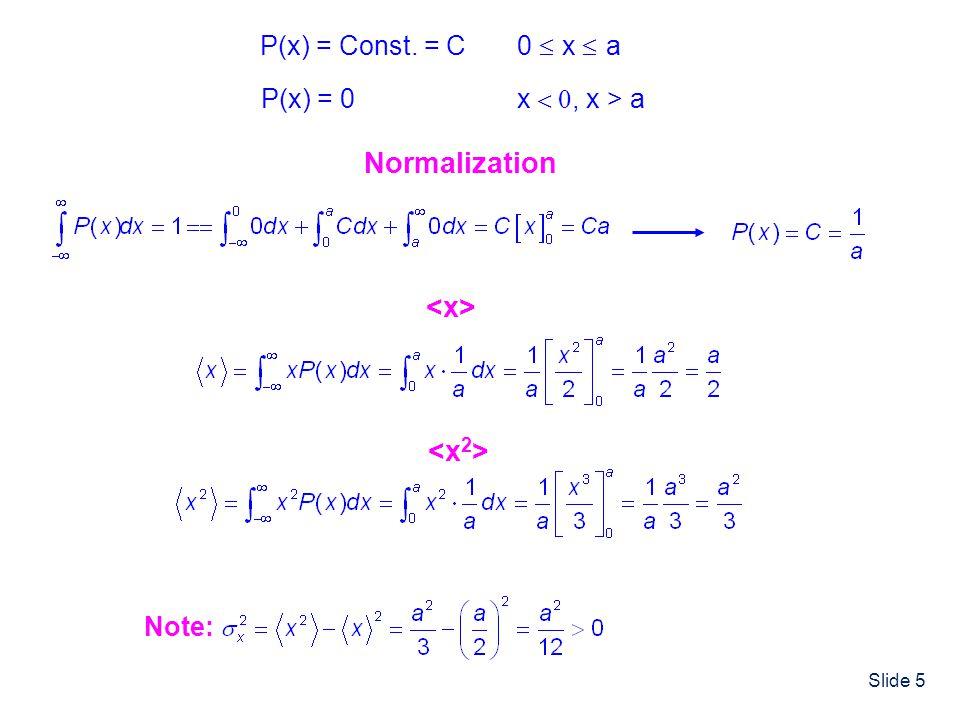 Slide 5 P(x) = Const. = C 0 x a P(x) = 0 x, x > a Normalization Note: