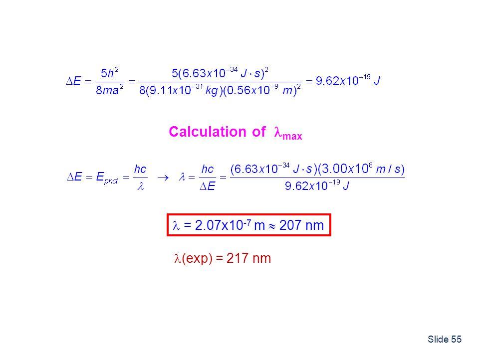 Slide 55 Calculation of max = 2.07x10 -7 m 207 nm (exp) = 217 nm