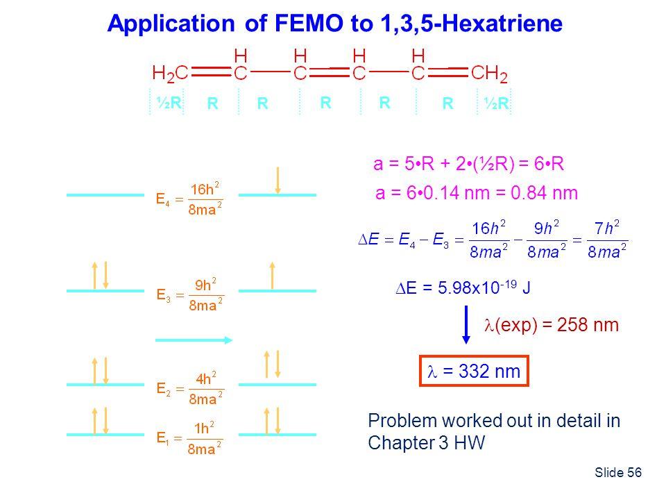 Slide 56 Application of FEMO to 1,3,5-Hexatriene a = 5R + 2(½R) = 6R a = 60.14 nm = 0.84 nm R ½R½R ½R½R RR RR E = 5.98x10 -19 J = 332 nm (exp) = 258 n