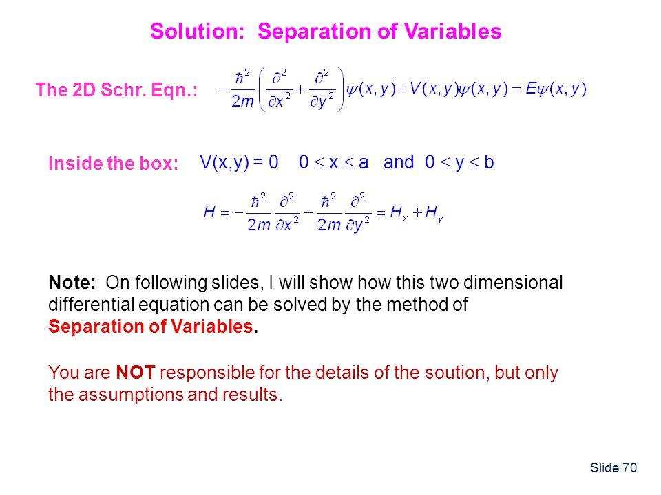 Slide 70 Solution: Separation of Variables Inside the box: V(x,y) = 0 0 x a and 0 y b The 2D Schr. Eqn.: Note: On following slides, I will show how th