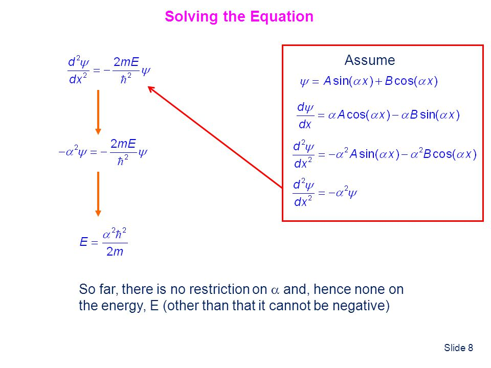 Slide 8 Solving the Equation Assume So far, there is no restriction on and, hence none on the energy, E (other than that it cannot be negative)