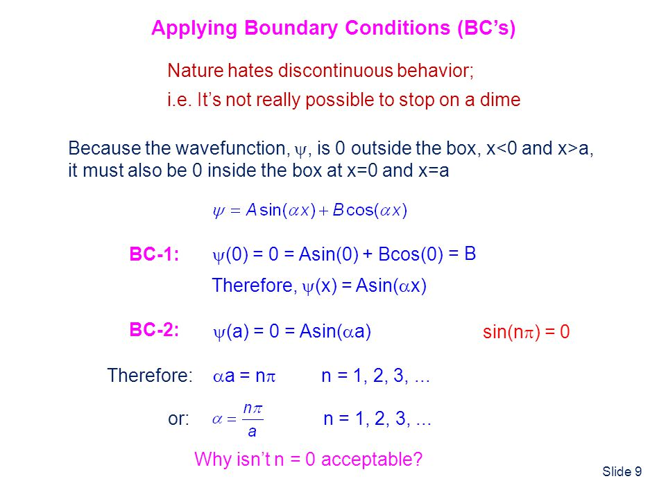 Slide 9 Applying Boundary Conditions (BCs) Nature hates discontinuous behavior; i.e. Its not really possible to stop on a dime Because the wavefunctio