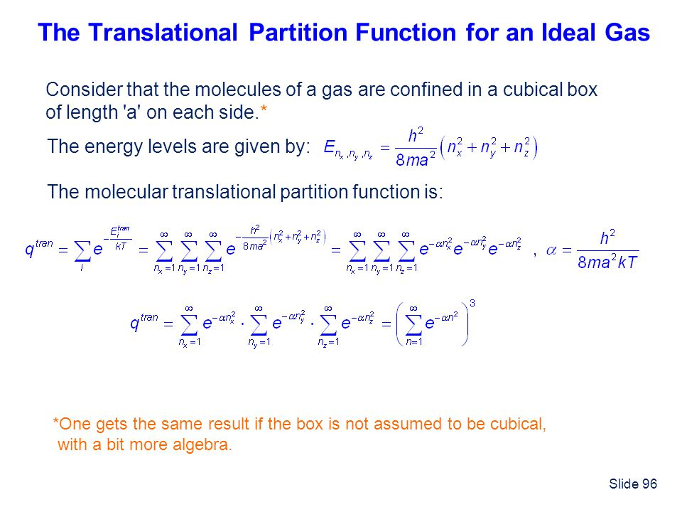Slide 96 The Translational Partition Function for an Ideal Gas Consider that the molecules of a gas are confined in a cubical box of length 'a' on eac
