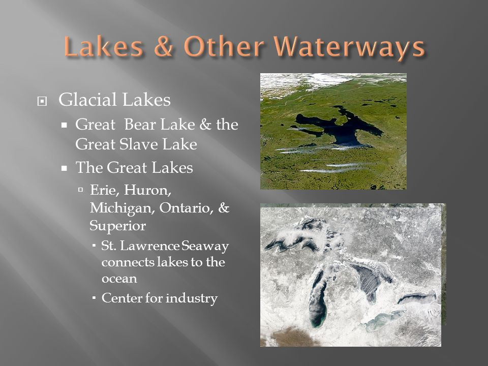 Glacial Lakes Great Bear Lake & the Great Slave Lake The Great Lakes Erie, Huron, Michigan, Ontario, & Superior St. Lawrence Seaway connects lakes to
