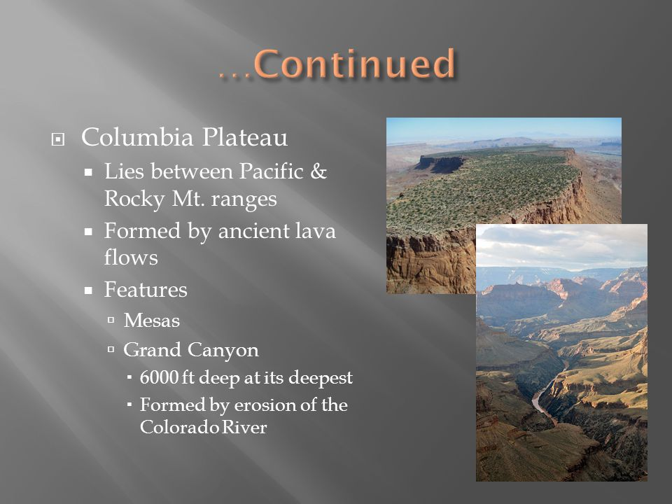 Columbia Plateau Lies between Pacific & Rocky Mt. ranges Formed by ancient lava flows Features Mesas Grand Canyon 6000 ft deep at its deepest Formed b