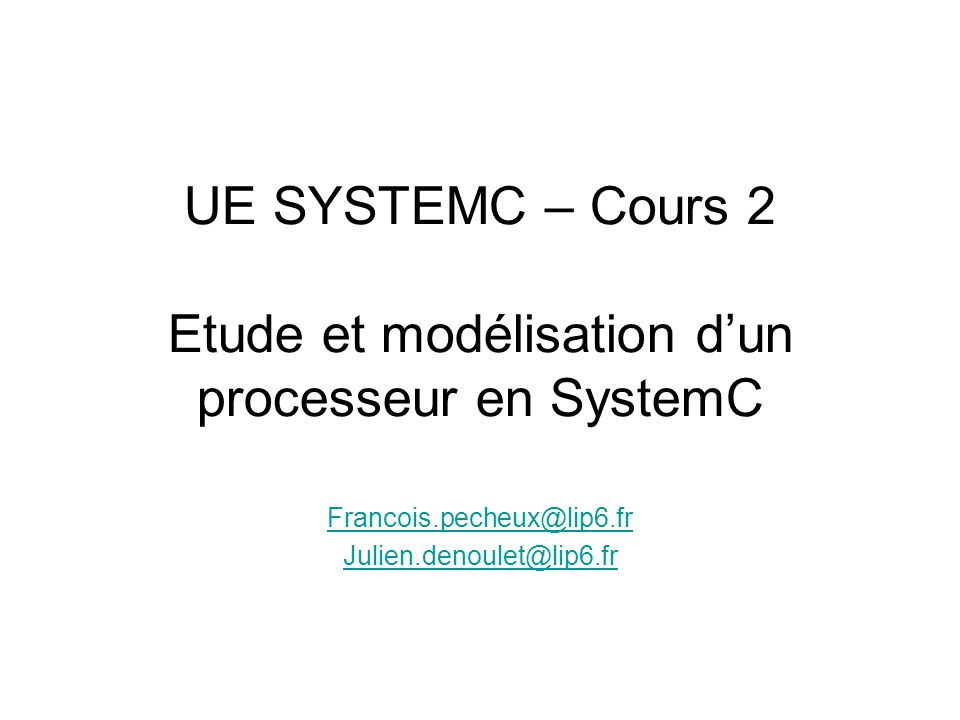 UE SYSTEMC – Cours 2 Etude et modélisation dun processeur en SystemC Francois.pecheux@lip6.fr Julien.denoulet@lip6.fr