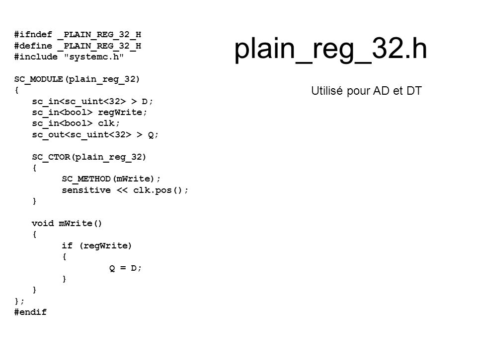 plain_reg_32.h #ifndef _PLAIN_REG_32_H #define _PLAIN_REG_32_H #include systemc.h SC_MODULE(plain_reg_32) { sc_in > D; sc_in regWrite; sc_in clk; sc_out > Q; SC_CTOR(plain_reg_32) { SC_METHOD(mWrite); sensitive << clk.pos(); } void mWrite() { if (regWrite) { Q = D; } }; #endif Utilisé pour AD et DT